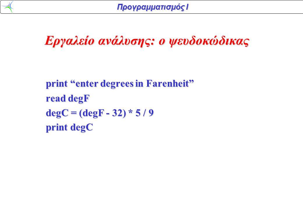 Προγραμματισμός Ι print enter degrees in Farenheit read degF degC = (degF - 32) * 5 / 9 print degC Εργαλείο ανάλυσης: ο ψευδοκώδικας