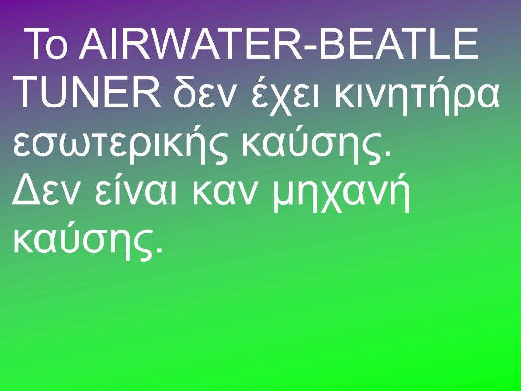 Το AIRWATER-BEATLE TUNER δεν έχει κινητήρα εσωτερικής καύσης. Δεν είναι καν μηχανή καύσης.
