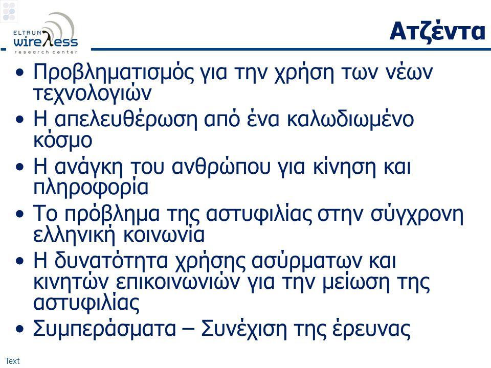 Text Ατζέντα •Προβληματισμός για την χρήση των νέων τεχνολογιών •Η απελευθέρωση από ένα καλωδιωμένο κόσμο •Η ανάγκη του ανθρώπου για κίνηση και πληροφορία •Το πρόβλημα της αστυφιλίας στην σύγχρονη ελληνική κοινωνία •Η δυνατότητα χρήσης ασύρματων και κινητών επικοινωνιών για την μείωση της αστυφιλίας •Συμπεράσματα – Συνέχιση της έρευνας