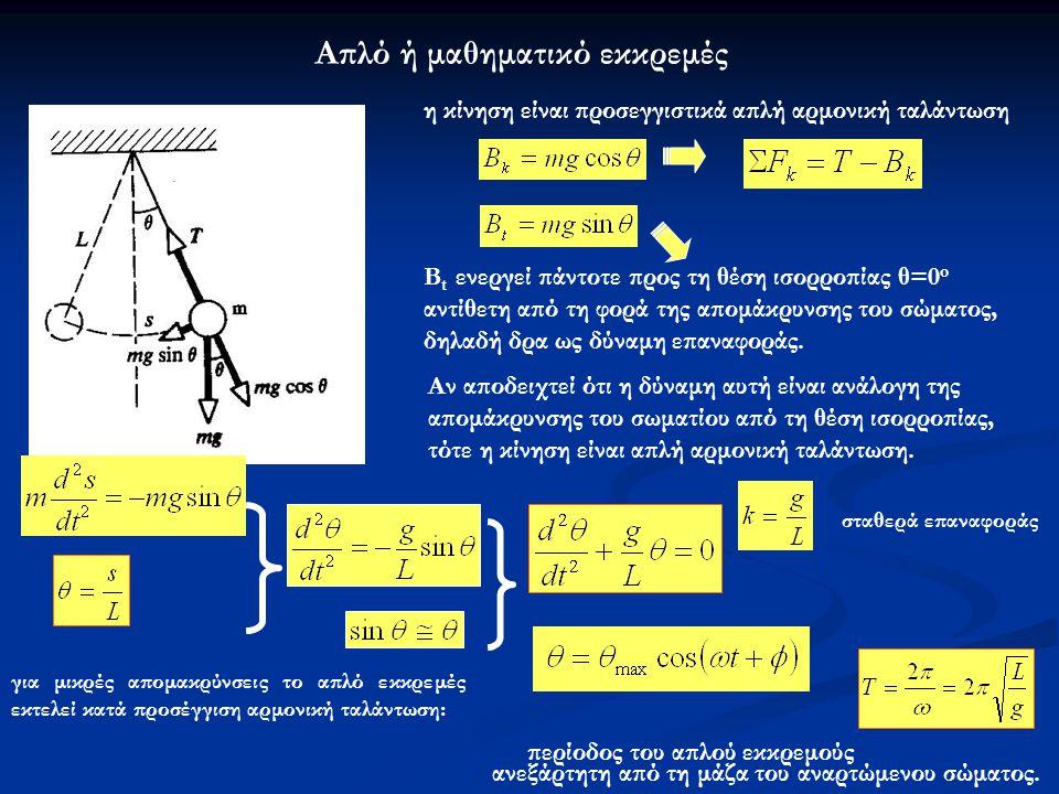 Απλό ή μαθηματικό εκκρεμές η κίνηση είναι προσεγγιστικά απλή αρμονική ταλάντωση B t ενεργεί πάντοτε προς τη θέση ισορροπίας θ=0 o αντίθετη από τη φορά της απομάκρυνσης του σώματος, δηλαδή δρα ως δύναμη επαναφοράς.