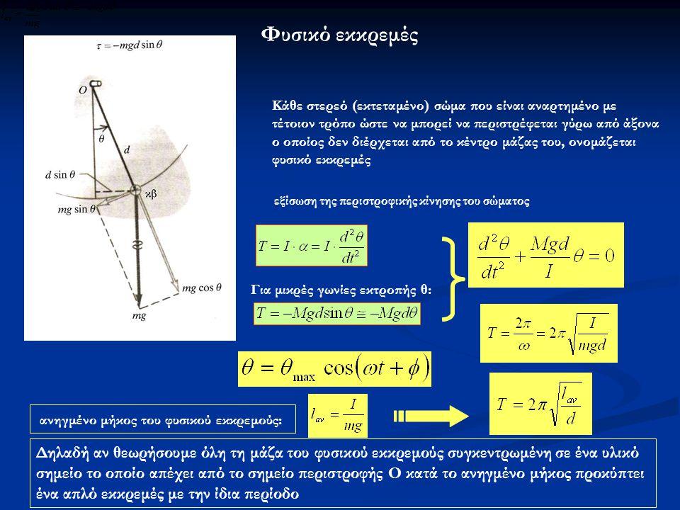 Φυσικό εκκρεμές Κάθε στερεό (εκτεταμένο) σώμα που είναι αναρτημένο με τέτοιον τρόπο ώστε να μπορεί να περιστρέφεται γύρω από άξονα ο οποίος δεν διέρχεται από το κέντρο μάζας του, ονομάζεται φυσικό εκκρεμές εξίσωση της περιστροφικής κίνησης του σώματος Για μικρές γωνίες εκτροπής θ: ανηγμένο μήκος του φυσικού εκκρεμούς: Δηλαδή αν θεωρήσουμε όλη τη μάζα του φυσικού εκκρεμούς συγκεντρωμένη σε ένα υλικό σημείο το οποίο απέχει από το σημείο περιστροφής Ο κατά το ανηγμένο μήκος προκύπτει ένα απλό εκκρεμές με την ίδια περίοδο