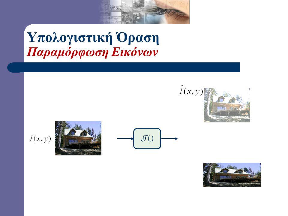 Υπολογιστική Όραση Γεωμετρική Παραμόρφωση Εικόνων T (.) Γεωμετρική Παραμόρφωση Εικόνας: Αλλαγή του Πεδίου Ορισμού της Εικόνας. T