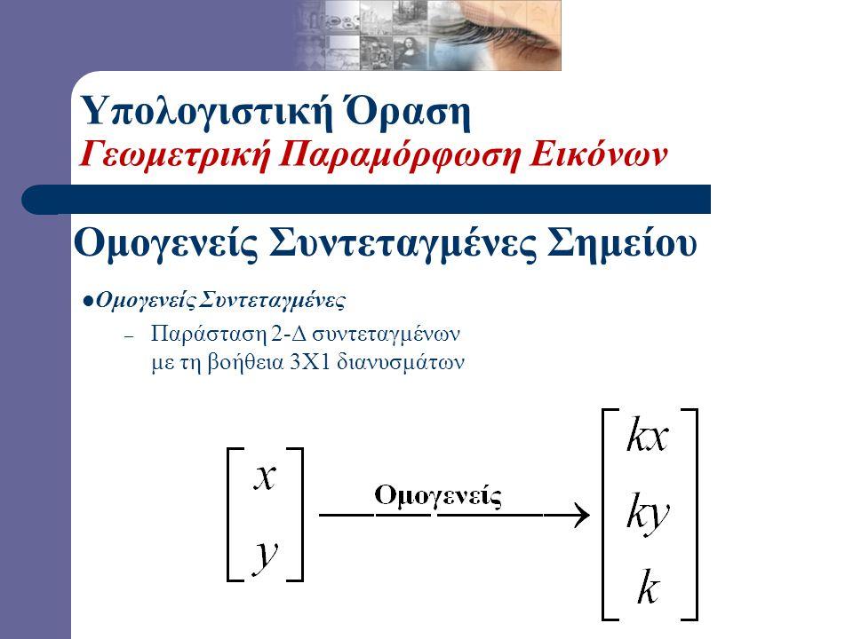 Ομογενείς Συντεταγμένες Σημείου  Ερώτηση: Πώς μπορούμε να παραστήσουμε την μετατόπιση με ένα 3x3 μητρώο; Υπολογιστική Όραση Γεωμετρική Παραμόρφωση Ει