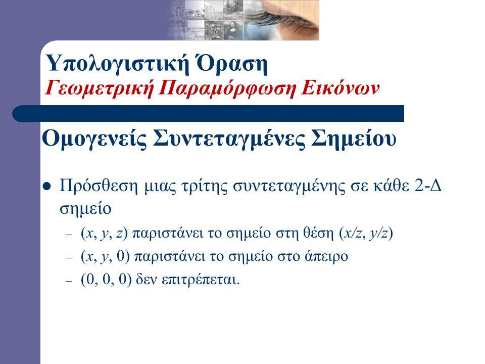  Ομογενείς Συντεταγμένες – Παράσταση 2-Δ συντεταγμένων με τη βοήθεια 3Χ1 διανυσμάτων Ομογενείς Συντεταγμένες Σημείου Υπολογιστική Όραση Γεωμετρική Παραμόρφωση Εικόνων