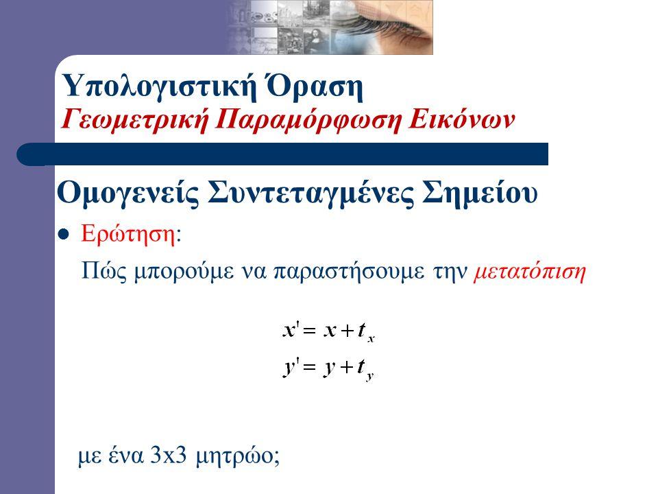 1 2 1 2 (2,1,1) ή (4,2,2)ή (6,3,3) x y Ομογενείς Συντεταγμένες Σημείου Υπολογιστική Όραση Γεωμετρική Παραμόρφωση Εικόνων