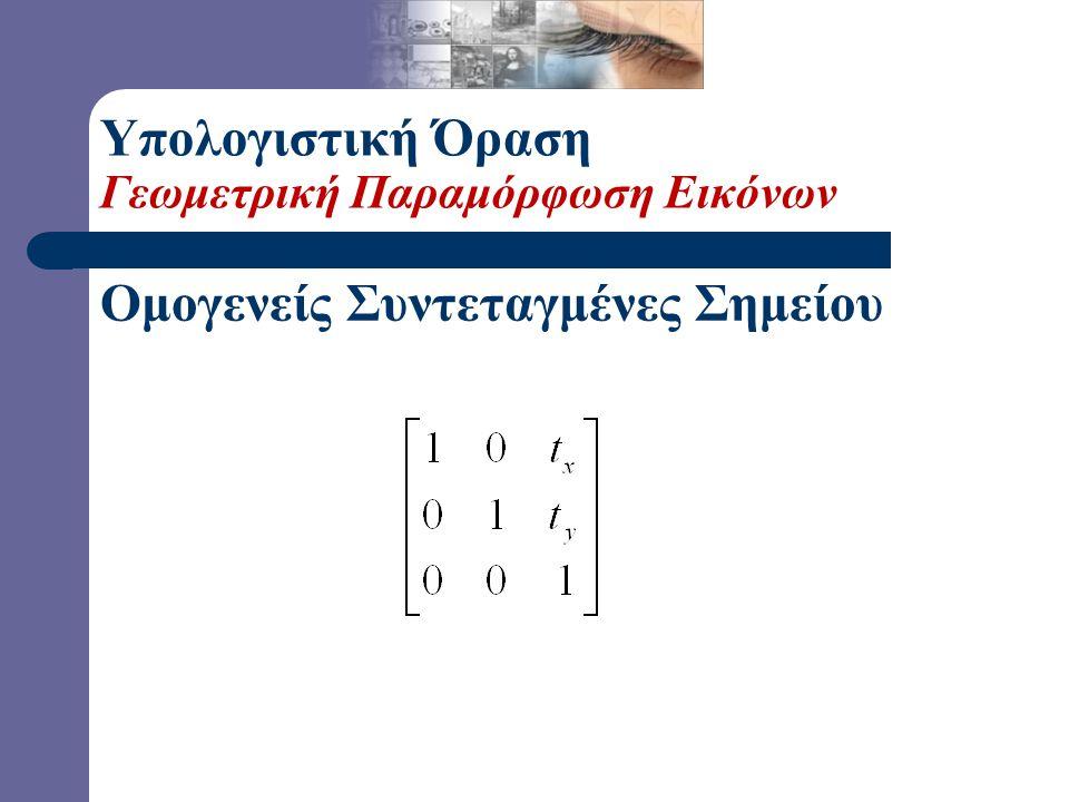 Ομογενείς Συντεταγμένες Σημείου  Ερώτηση: Πώς μπορούμε να παραστήσουμε την μετατόπιση με ένα 3x3 μητρώο; Υπολογιστική Όραση Γεωμετρική Παραμόρφωση Εικόνων