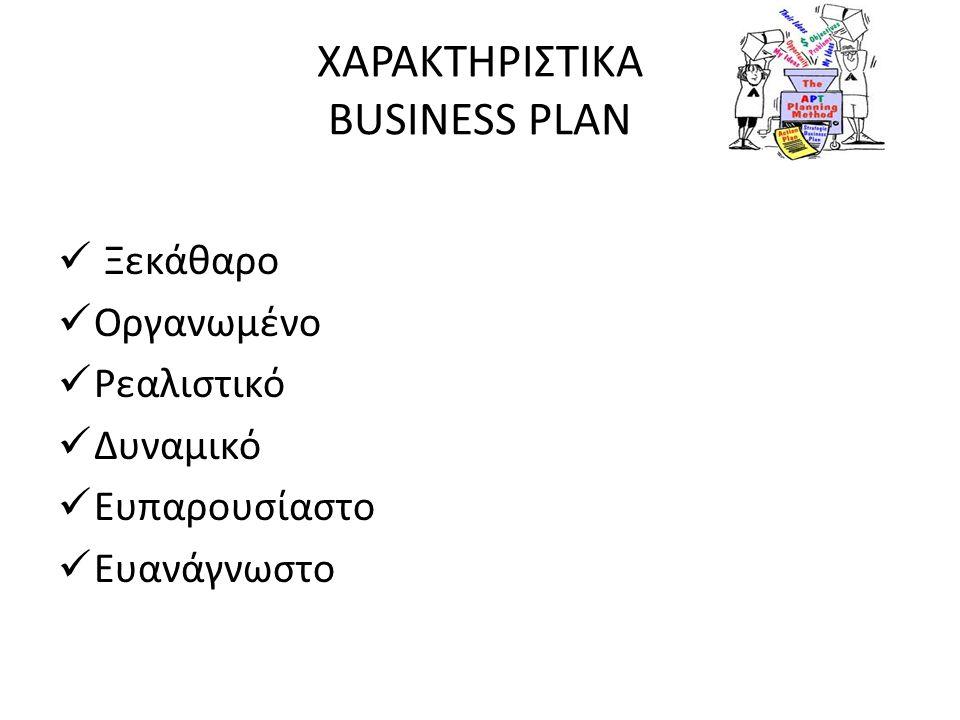 ΧΑΡΑΚΤΗΡΙΣΤΙΚΑ BUSINESS PLAN  Ξεκάθαρο  Οργανωμένο  Ρεαλιστικό  Δυναμικό  Ευπαρουσίαστο  Ευανάγνωστο