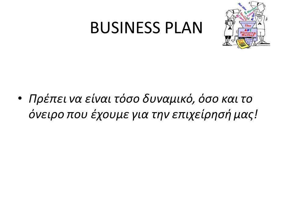 BUSINESS PLAN • Πρέπει να είναι τόσο δυναμικό, όσο και το όνειρο που έχουμε για την επιχείρησή μας!