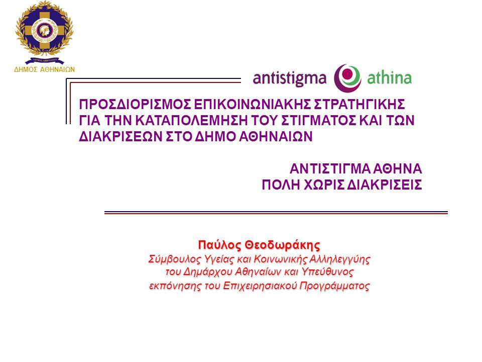 ΔΗΜΟΣ ΑΘΗΝΑΙΩΝ Παύλος Θεοδωράκης Σύμβουλος Υγείας και Κοινωνικής Αλληλεγγύης του Δημάρχου Αθηναίων και Υπεύθυνος εκπόνησης του Επιχειρησιακού Προγράμματος ΠΡΟΣΔΙΟΡΙΣΜΟΣ ΕΠΙΚΟΙΝΩΝΙΑΚΗΣ ΣΤΡΑΤΗΓΙΚΗΣ ΓΙΑ ΤΗΝ ΚΑΤΑΠΟΛΕΜΗΣΗ ΤΟΥ ΣΤΙΓΜΑΤΟΣ ΚΑΙ ΤΩΝ ΔΙΑΚΡΙΣΕΩΝ ΣΤΟ ΔΗΜΟ ΑΘΗΝΑΙΩΝ ΑΝΤΙΣΤΙΓΜΑ ΑΘΗΝΑ ΠΟΛΗ ΧΩΡΙΣ ΔΙΑΚΡΙΣΕΙΣ