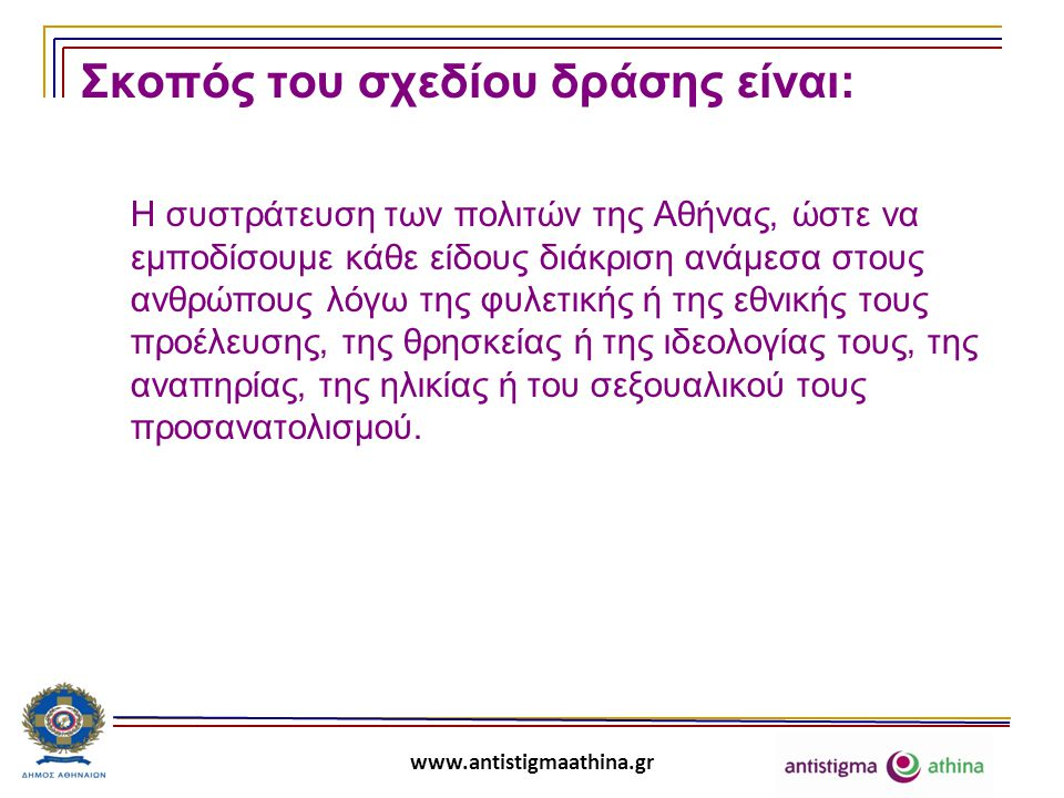www.antistigmaathina.gr Επιμέρους στόχοι του σχεδίου δράσης είναι:  Η αμφισβήτηση των στάσεων και της συμπεριφοράς που ενισχύουν τις διακρίσεις, δημιουργούν καταστάσεις στιγματισμού ευπαθών κοινωνικά ομάδων και ατόμων και καλλιεργούν αρνητικά κοινωνικά στερεότυπα.