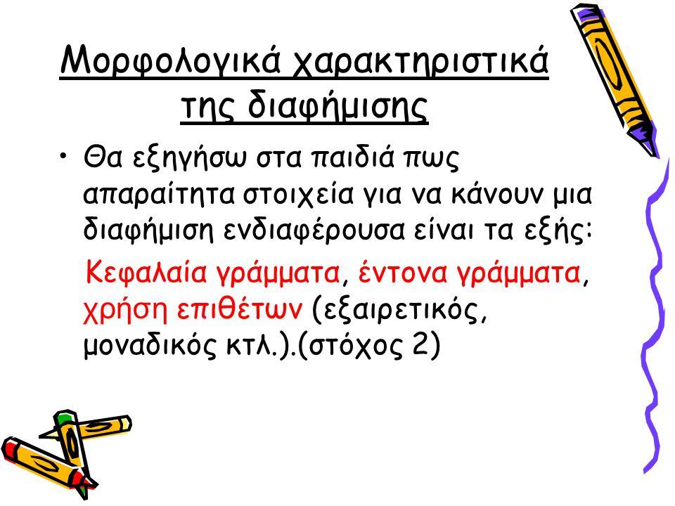 Μορφολογικά χαρακτηριστικά της διαφήμισης •Θα εξηγήσω στα παιδιά πως απαραίτητα στοιχεία για να κάνουν μια διαφήμιση ενδιαφέρουσα είναι τα εξής: Κεφαλαία γράμματα, έντονα γράμματα, χρήση επιθέτων (εξαιρετικός, μοναδικός κτλ.).(στόχος 2)