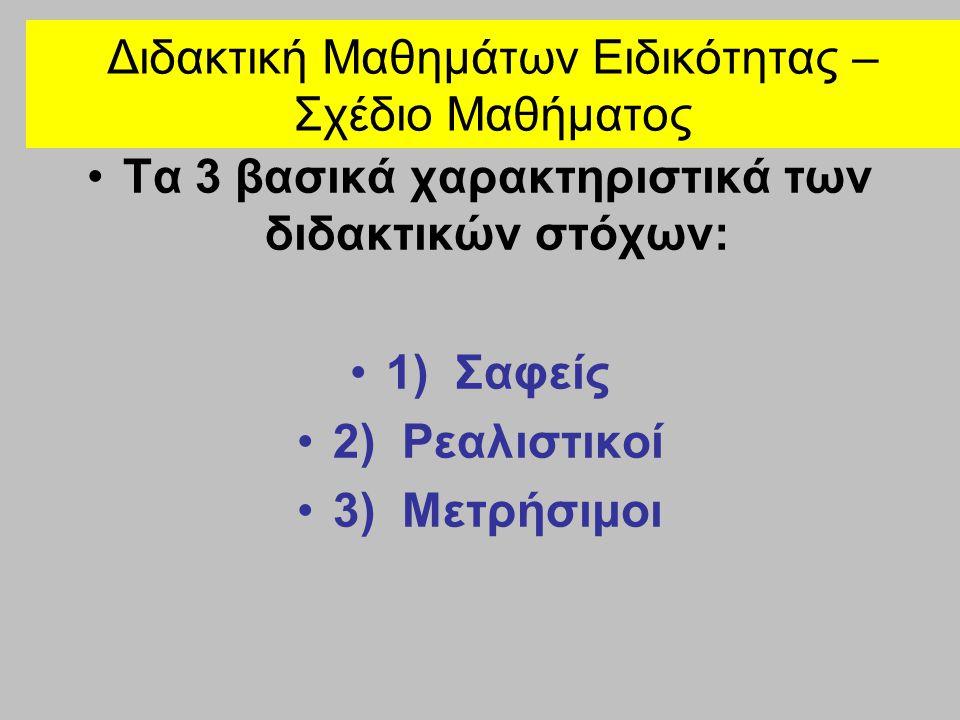 Διδακτική Μαθημάτων Ειδικότητας – Σχέδιο Μαθήματος •Τα 3 βασικά χαρακτηριστικά των διδακτικών στόχων: •1) Σαφείς •2) Ρεαλιστικοί •3) Μετρήσιμοι