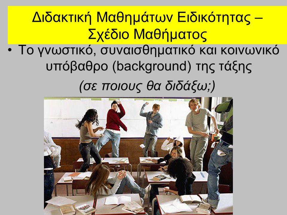 Διδακτική Μαθημάτων Ειδικότητας – Σχέδιο Μαθήματος •Το γνωστικό, συναισθηματικό και κοινωνικό υπόβαθρο (background) της τάξης (σε ποιους θα διδάξω;)