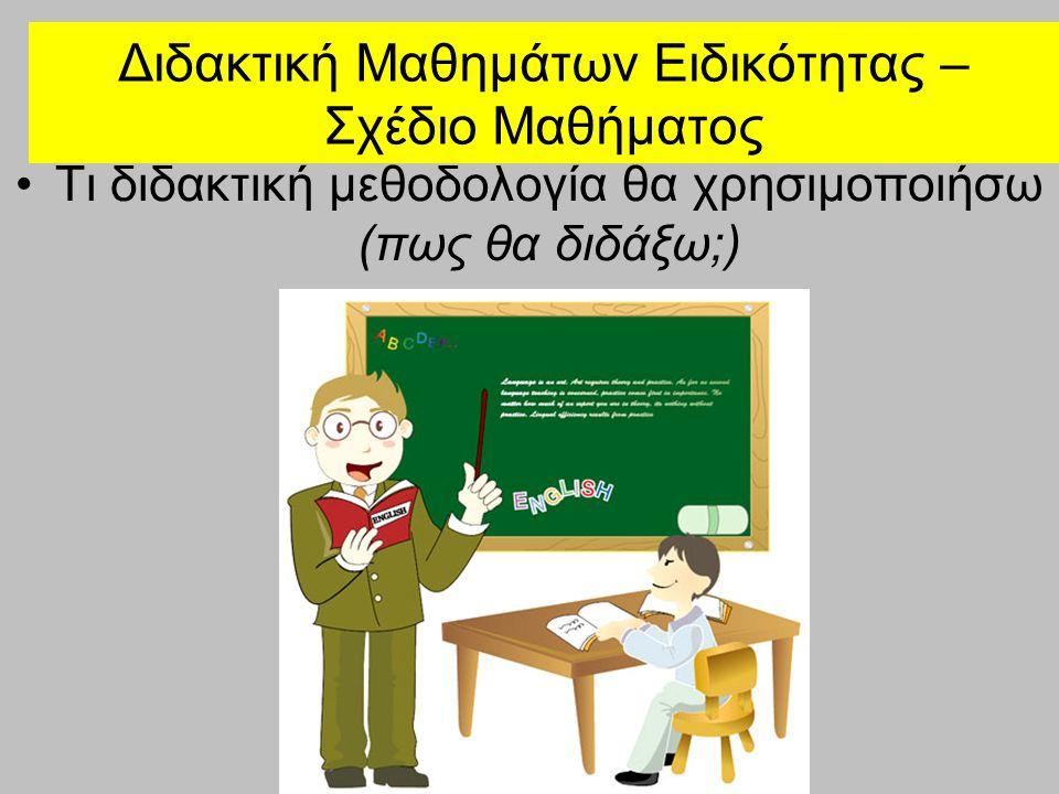 Διδακτική Μαθημάτων Ειδικότητας – Σχέδιο Μαθήματος •Τι διδακτική μεθοδολογία θα χρησιμοποιήσω (πως θα διδάξω;)