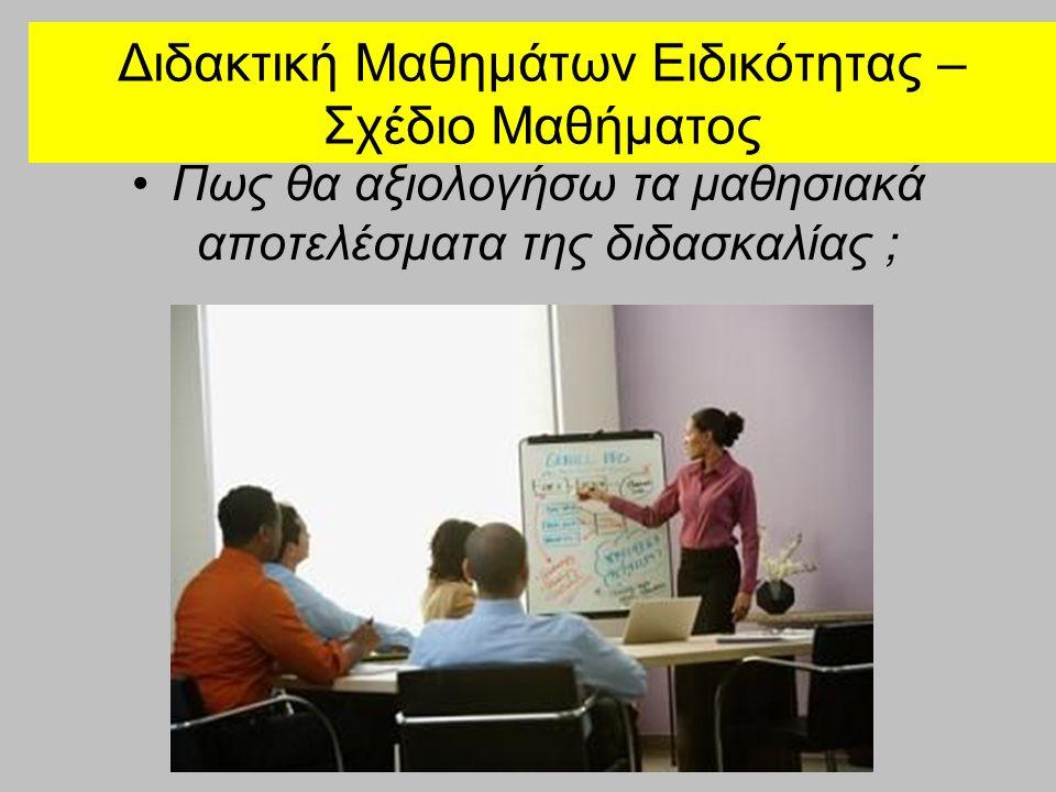 Διδακτική Μαθημάτων Ειδικότητας – Σχέδιο Μαθήματος •Πως θα αξιολογήσω τα μαθησιακά αποτελέσματα της διδασκαλίας ;