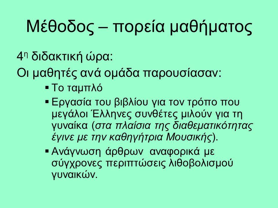 Μέθοδος – πορεία μαθήματος 4 η διδακτική ώρα: Οι μαθητές ανά ομάδα παρουσίασαν:  Το ταμπλό  Εργασία του βιβλίου για τον τρόπο που μεγάλοι Έλληνες συνθέτες μιλούν για τη γυναίκα (στα πλαίσια της διαθεματικότητας έγινε με την καθηγήτρια Μουσικής).