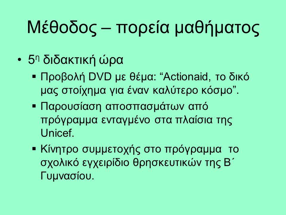 Μέθοδος – πορεία μαθήματος •5 η διδακτική ώρα  Προβολή DVD με θέμα: Actionaid, το δικό μας στοίχημα για έναν καλύτερο κόσμο .