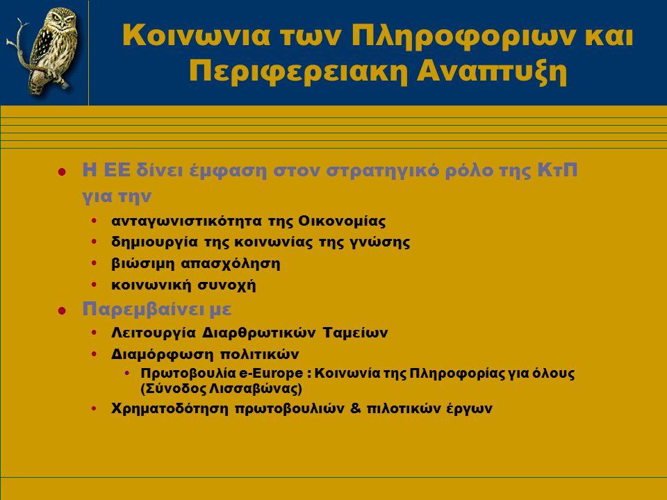 Κοινωνια των Πληροφοριων και Περιφερειακη Αναπτυξη l Η ΕΕ δίνει έμφαση στον στρατηγικό ρόλο της ΚτΠ για την •ανταγωνιστικότητα της Οικονομίας •δημιουργία της κοινωνίας της γνώσης •βιώσιμη απασχόληση •κοινωνική συνοχή l Παρεμβαίνει με •Λειτουργία Διαρθρωτικών Ταμείων •Διαμόρφωση πολιτικών •Πρωτοβουλία e-Europe : Κοινωνία της Πληροφορίας για όλους (Σύνοδος Λισσαβώνας) •Χρηματοδότηση πρωτοβουλιών & πιλοτικών έργων
