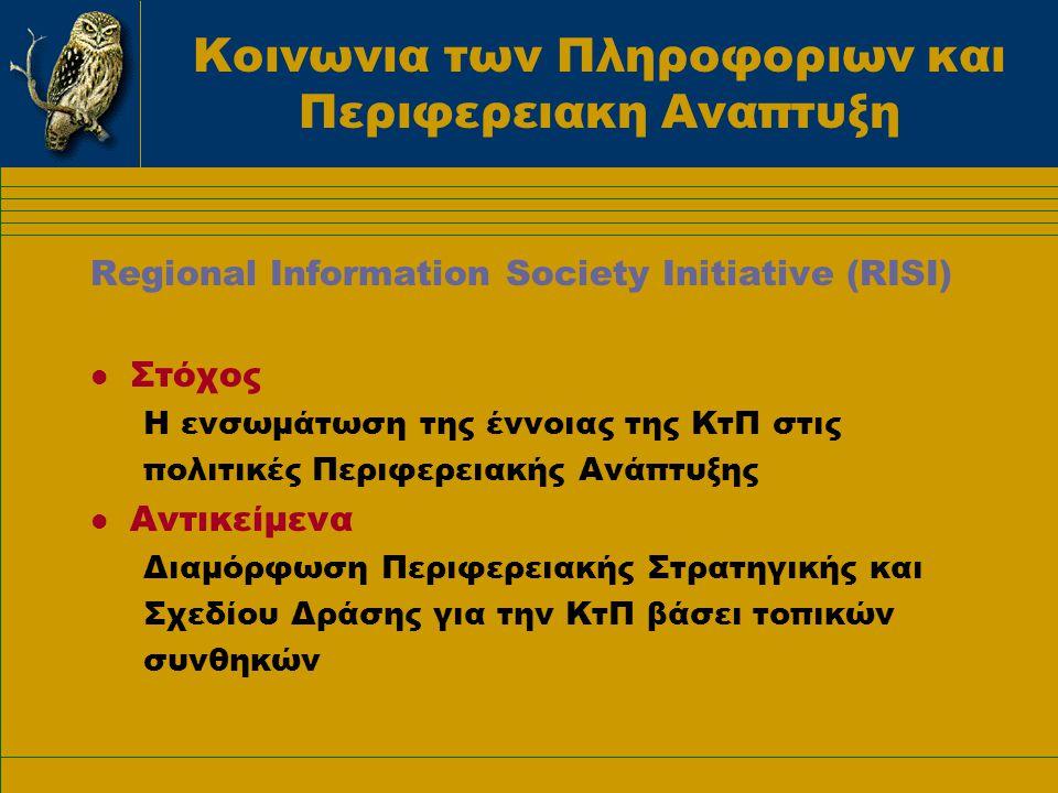 Κοινωνια των Πληροφοριων και Περιφερειακη Αναπτυξη Regional Information Society Initiative (RISI) l Στόχος Η ενσωμάτωση της έννοιας της ΚτΠ στις πολιτικές Περιφερειακής Ανάπτυξης l Αντικείμενα Διαμόρφωση Περιφερειακής Στρατηγικής και Σχεδίου Δράσης για την ΚτΠ βάσει τοπικών συνθηκών
