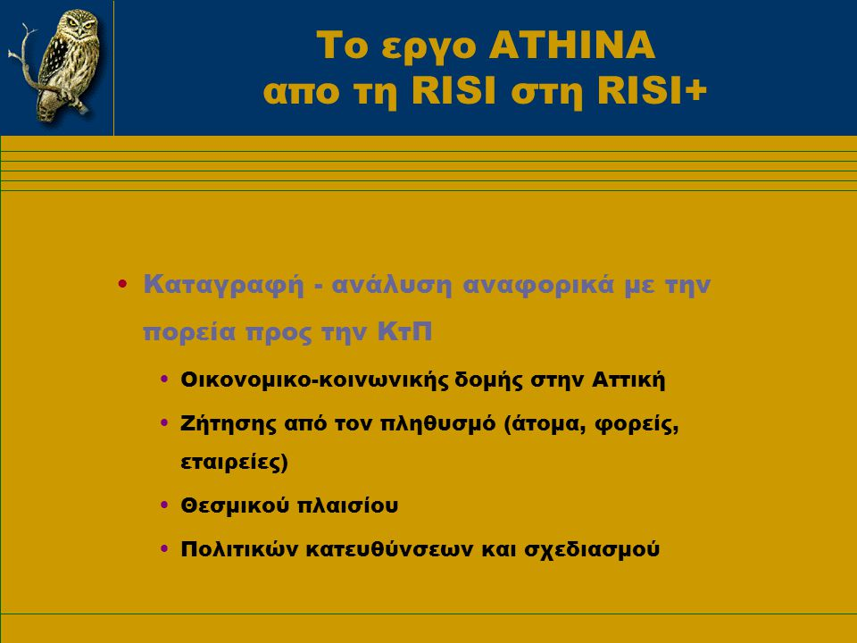 Το εργο ΑΤΗΙΝΑ απο τη RISI στη RISI+ •Καταγραφή - ανάλυση αναφορικά με την πορεία προς την ΚτΠ •Οικονομικο-κοινωνικής δομής στην Αττική •Ζήτησης από τον πληθυσμό (άτομα, φορείς, εταιρείες) •Θεσμικού πλαισίου •Πολιτικών κατευθύνσεων και σχεδιασμού