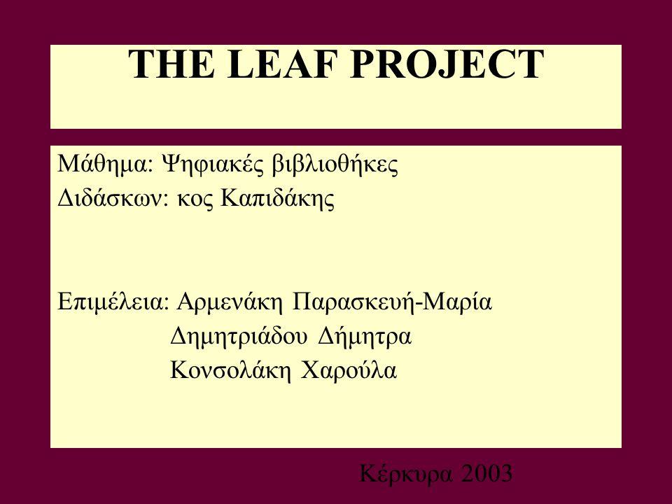 THE LEAF PROJECT Μάθημα: Ψηφιακές βιβλιοθήκες Διδάσκων: κος Καπιδάκης Επιμέλεια: Αρμενάκη Παρασκευή-Μαρία Δημητριάδου Δήμητρα Κονσολάκη Χαρούλα Κέρκυρα 2003