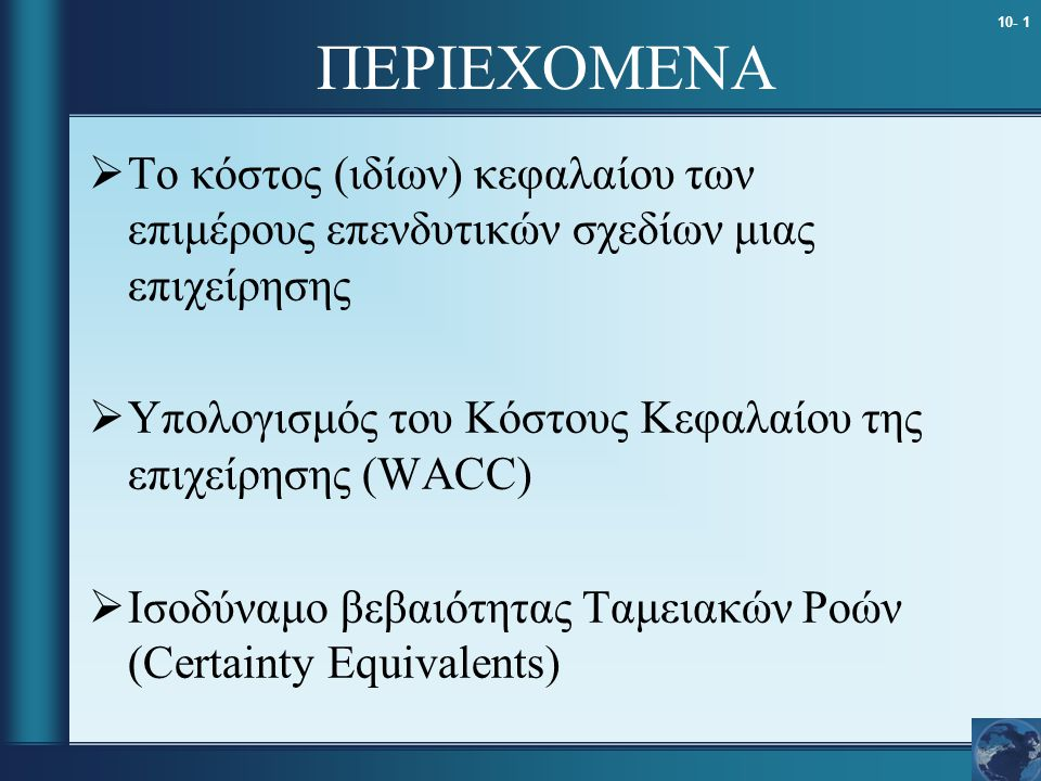 10- 1 ΠΕΡΙΕΧΟΜΕΝΑ  Το κόστος (ιδίων) κεφαλαίου των επιμέρους επενδυτικών σχεδίων μιας επιχείρησης  Υπολογισμός του Κόστους Κεφαλαίου της επιχείρησης (WACC)  Ισοδύναμο βεβαιότητας Ταμειακών Ροών (Certainty Equivalents)
