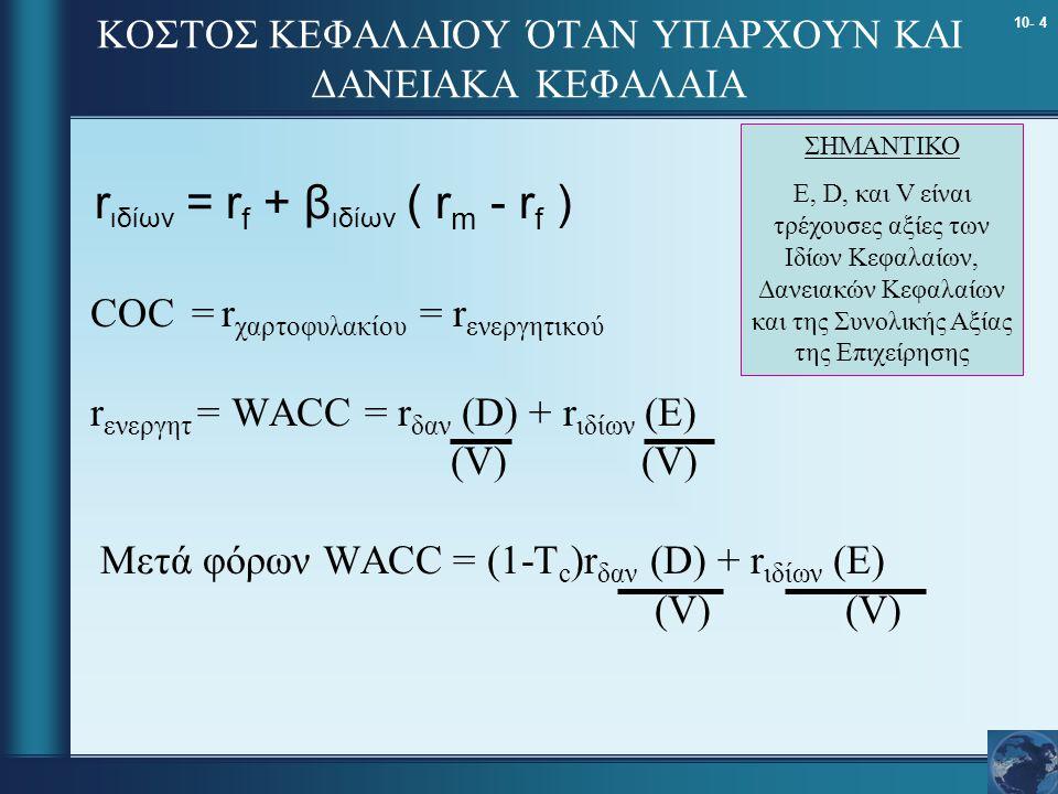 10- 4 ΚΟΣΤΟΣ ΚΕΦΑΛΑΙΟΥ ΌΤΑΝ ΥΠΑΡΧΟΥΝ ΚΑΙ ΔΑΝΕΙΑΚΑ ΚΕΦΑΛΑΙΑ COC = r χαρτοφυλακίου = r ενεργητικού r ενεργητ = WACC = r δαν (D) + r ιδίων (E) (V) (V) Μετά φόρων WACC = (1-T c )r δαν (D) + r ιδίων (E) (V) (V) ΣΗΜΑΝΤΙΚΟ E, D, και V είναι τρέχουσες αξίες των Ιδίων Κεφαλαίων, Δανειακών Κεφαλαίων και της Συνολικής Αξίας της Επιχείρησης r ιδίων = r f + β ιδίων ( r m - r f )
