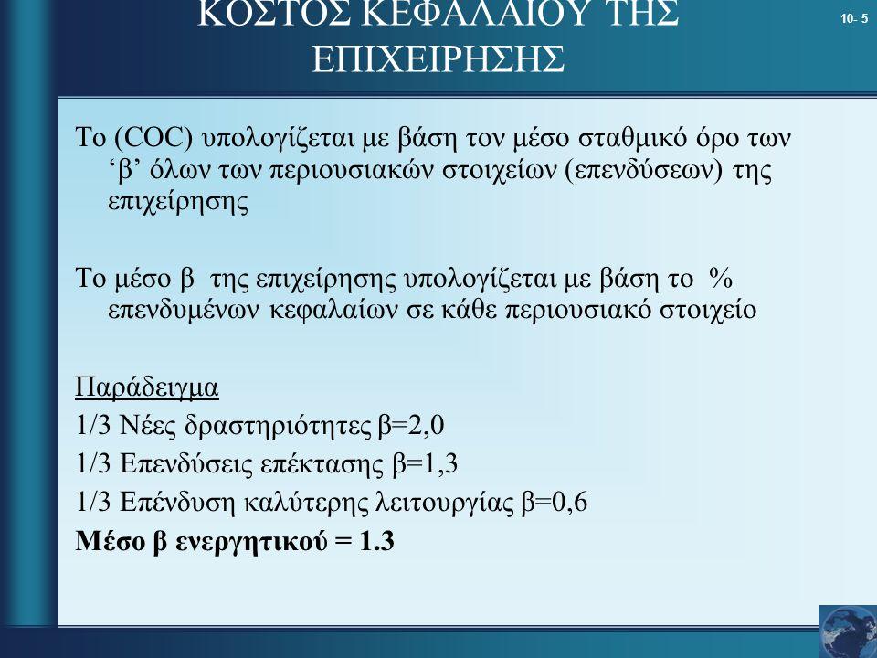 10- 5 Το (COC) υπολογίζεται με βάση τον μέσο σταθμικό όρο των 'β' όλων των περιουσιακών στοιχείων (επενδύσεων) της επιχείρησης Το μέσο β της επιχείρησης υπολογίζεται με βάση το % επενδυμένων κεφαλαίων σε κάθε περιουσιακό στοιχείο Παράδειγμα 1/3 Νέες δραστηριότητες β=2,0 1/3 Επενδύσεις επέκτασης β=1,3 1/3 Επένδυση καλύτερης λειτουργίας β=0,6 Μέσο β ενεργητικού = 1.3 ΚΟΣΤΟΣ ΚΕΦΑΛΑΙΟΥ ΤΗΣ ΕΠΙΧΕΙΡΗΣΗΣ