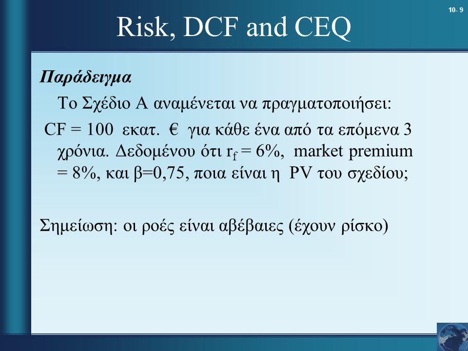 10- 9 Risk, DCF and CEQ Παράδειγμα Το Σχέδιο A αναμένεται να πραγματοποιήσει: CF = 100 εκατ. € για κάθε ένα από τα επόμενα 3 χρόνια. Δεδομένου ότι r f