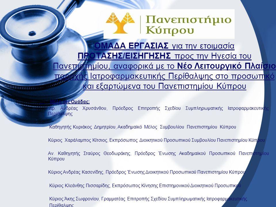 ΟΜΑΔΑ ΕΡΓΑΣΙΑΣ για την ετοιμασία ΠΡΟΤΑΣΗΣ/ΕΙΣΗΓΗΣΗΣ προς την Ηγεσία του Πανεπιστημίου, αναφορικά με το Νέο Λειτουργικό Πλαίσιο παροχής Ιατροφαρμακευτικής Περίθαλψης στο προσωπικό και εξαρτώμενα του Πανεπιστημίου Κύπρου Μέλη της Ομάδας: Δρ.