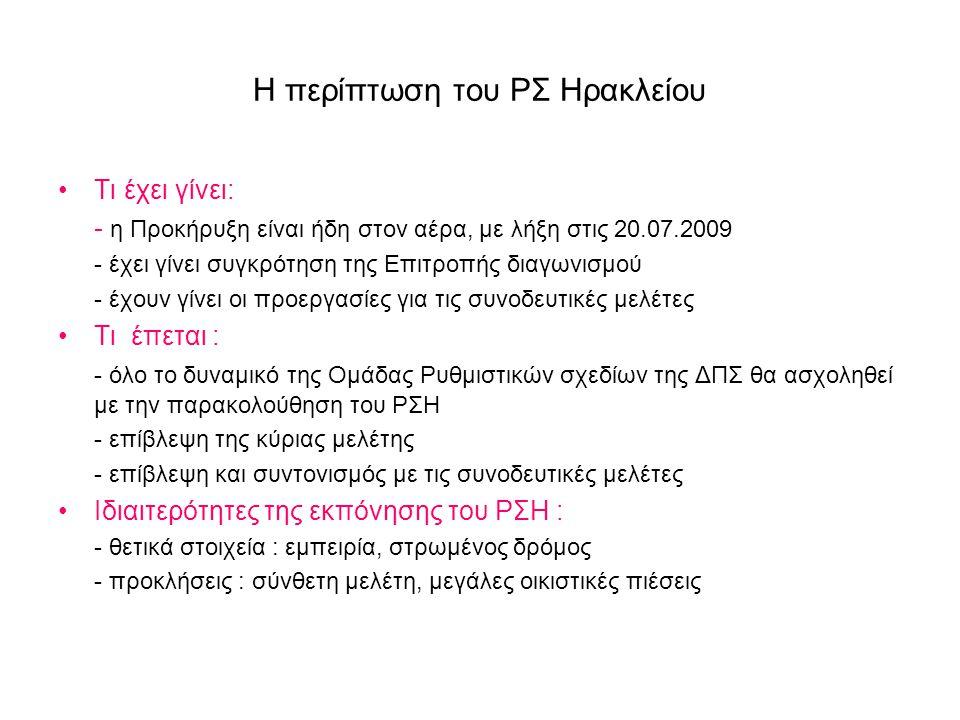 Η περίπτωση του ΡΣ Ηρακλείου •Τι έχει γίνει: - η Προκήρυξη είναι ήδη στον αέρα, με λήξη στις 20.07.2009 - έχει γίνει συγκρότηση της Επιτροπής διαγωνισμού - έχουν γίνει οι προεργασίες για τις συνοδευτικές μελέτες •Τι έπεται : - όλο το δυναμικό της Ομάδας Ρυθμιστικών σχεδίων της ΔΠΣ θα ασχοληθεί με την παρακολούθηση του ΡΣΗ - επίβλεψη της κύριας μελέτης - επίβλεψη και συντονισμός με τις συνοδευτικές μελέτες •Ιδιαιτερότητες της εκπόνησης του ΡΣΗ : - θετικά στοιχεία : εμπειρία, στρωμένος δρόμος - προκλήσεις : σύνθετη μελέτη, μεγάλες οικιστικές πιέσεις