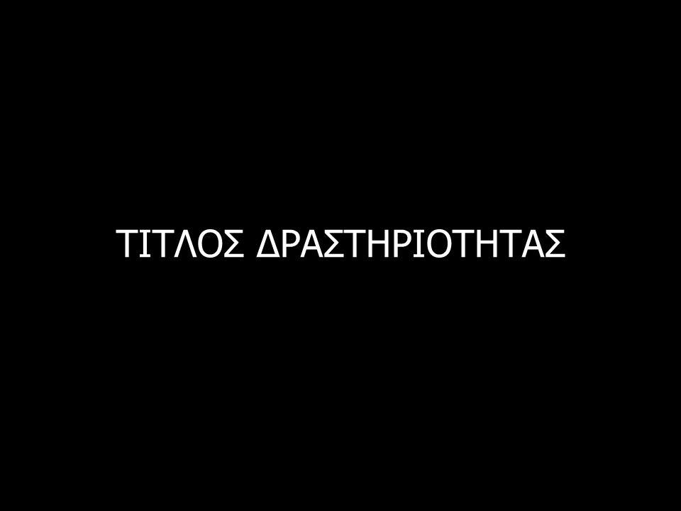 ΤΙΤΛΟΣ ΔΡΑΣΤΗΡΙΟΤΗΤΑΣ