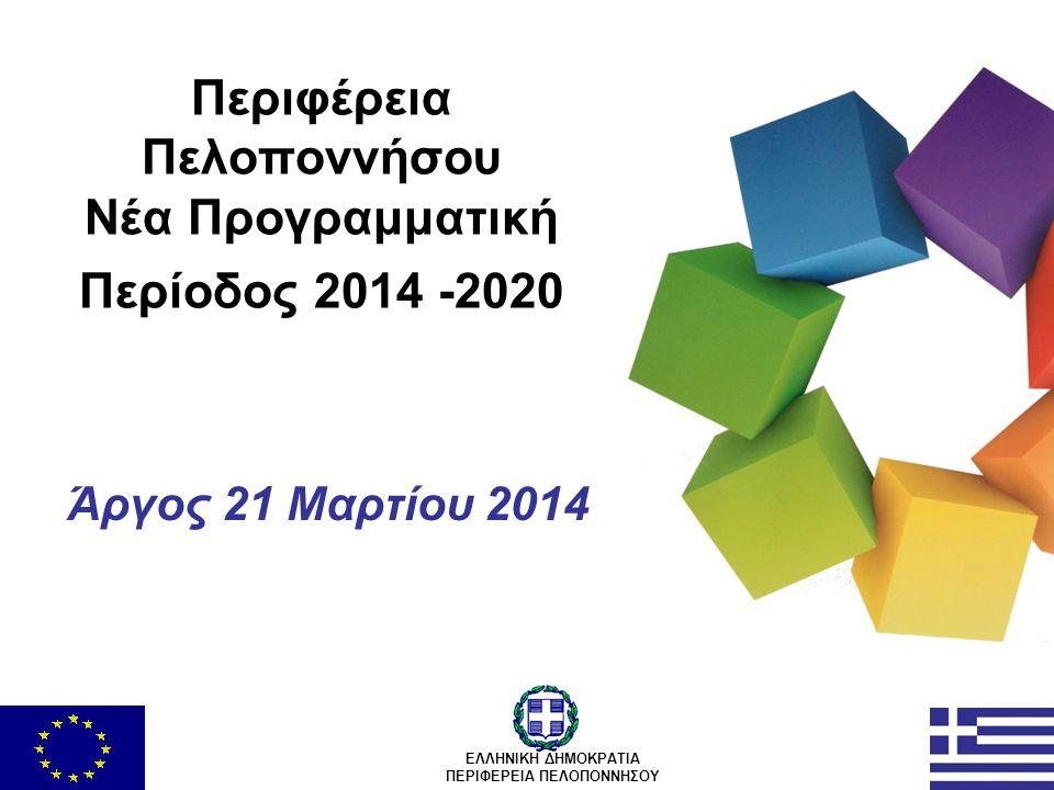 Περιφέρεια Πελοποννήσου Νέα Προγραμματική Περίοδος 2014 -2020 Άργος 21 Μαρτίου 2014 ΕΛΛΗΝΙΚΗ ΔΗΜΟΚΡΑΤΙΑ ΠΕΡΙΦΕΡΕΙΑ ΠΕΛΟΠΟΝΝΗΣΟΥ
