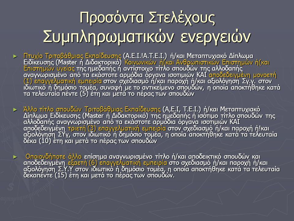 Προσόντα Στελέχους Συμπληρωματικών ενεργειών ► Πτυχίο Τριτοβάθµιας Εκπαίδευσης (Α.Ε.Ι.!Α.Τ.Ε.Ι.) ή/και Μεταπτυχιακό Δίπλωµα Ειδίκευσης (Master ή Διδα