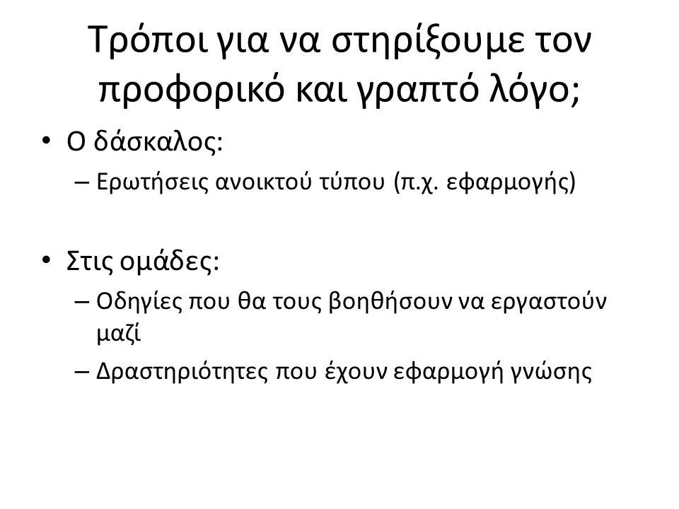 Τρόποι για να στηρίξουμε τον προφορικό και γραπτό λόγο; • Ο δάσκαλος: – Ερωτήσεις ανοικτού τύπου (π.χ. εφαρμογής) • Στις ομάδες: – Οδηγίες που θα τους