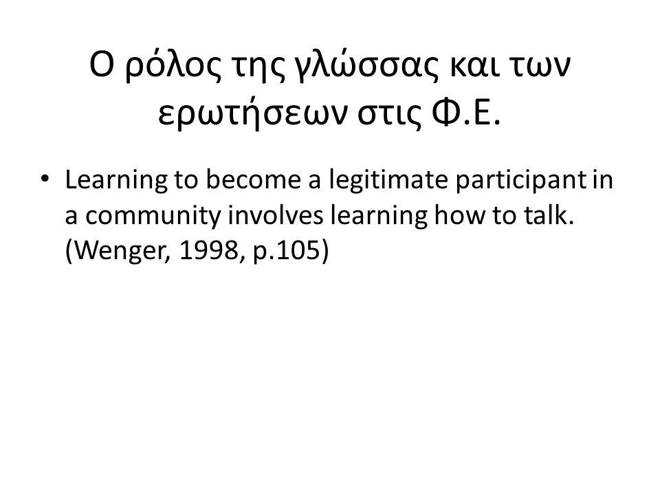 Ο ρόλος της γλώσσας και των ερωτήσεων στις Φ.Ε. • Learning to become a legitimate participant in a community involves learning how to talk. (Wenger, 1