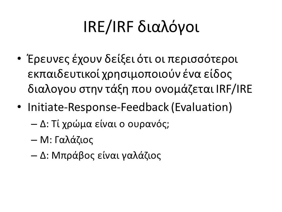 IRE/IRF διαλόγοι • Έρευνες έχουν δείξει ότι οι περισσότεροι εκπαιδευτικοί χρησιμοποιούν ένα είδος διαλογου στην τάξη που ονομάζεται IRF/IRE • Initiate