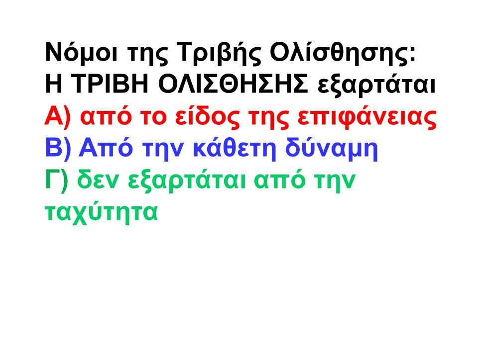 Νόμοι της Τριβής Ολίσθησης: Η ΤΡΙΒΗ ΟΛΙΣΘΗΣΗΣ εξαρτάται Α) από το είδος της επιφάνειας Β) Από την κάθετη δύναμη Γ) δεν εξαρτάται από την ταχύτητα
