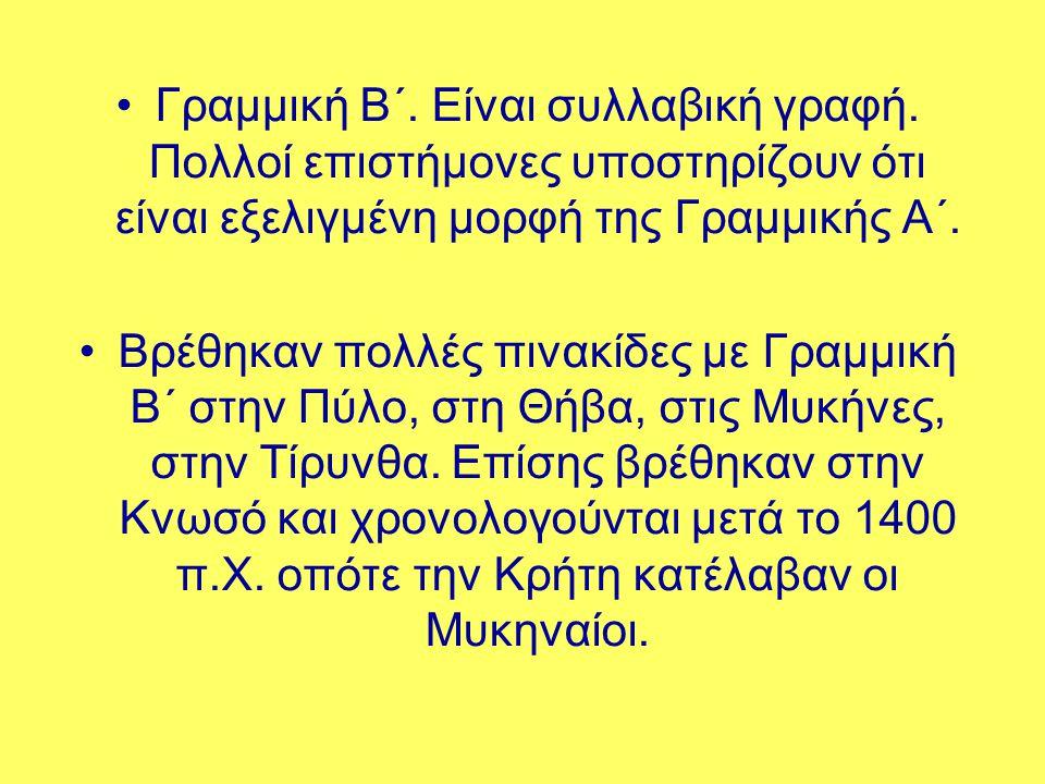 •Γραμμική Β΄. Είναι συλλαβική γραφή. Πολλοί επιστήμονες υποστηρίζουν ότι είναι εξελιγμένη μορφή της Γραμμικής Α΄. •Βρέθηκαν πολλές πινακίδες με Γραμμι