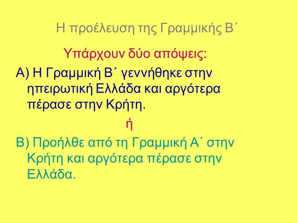 Η προέλευση της Γραμμικής Β΄ Υπάρχουν δύο απόψεις: Α) Η Γραμμική Β΄ γεννήθηκε στην ηπειρωτική Ελλάδα και αργότερα πέρασε στην Κρήτη. ή Β) Προήλθε από