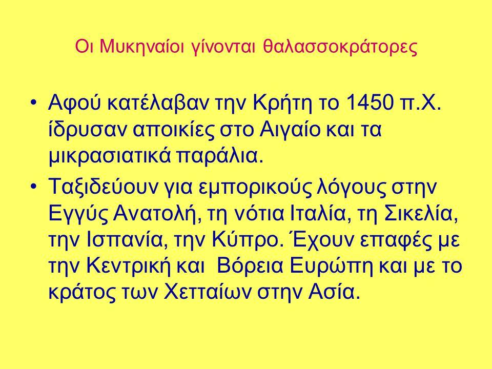 Οι Μυκηναίοι γίνονται θαλασσοκράτορες •Αφού κατέλαβαν την Κρήτη το 1450 π.Χ. ίδρυσαν αποικίες στο Αιγαίο και τα μικρασιατικά παράλια. •Ταξιδεύουν για