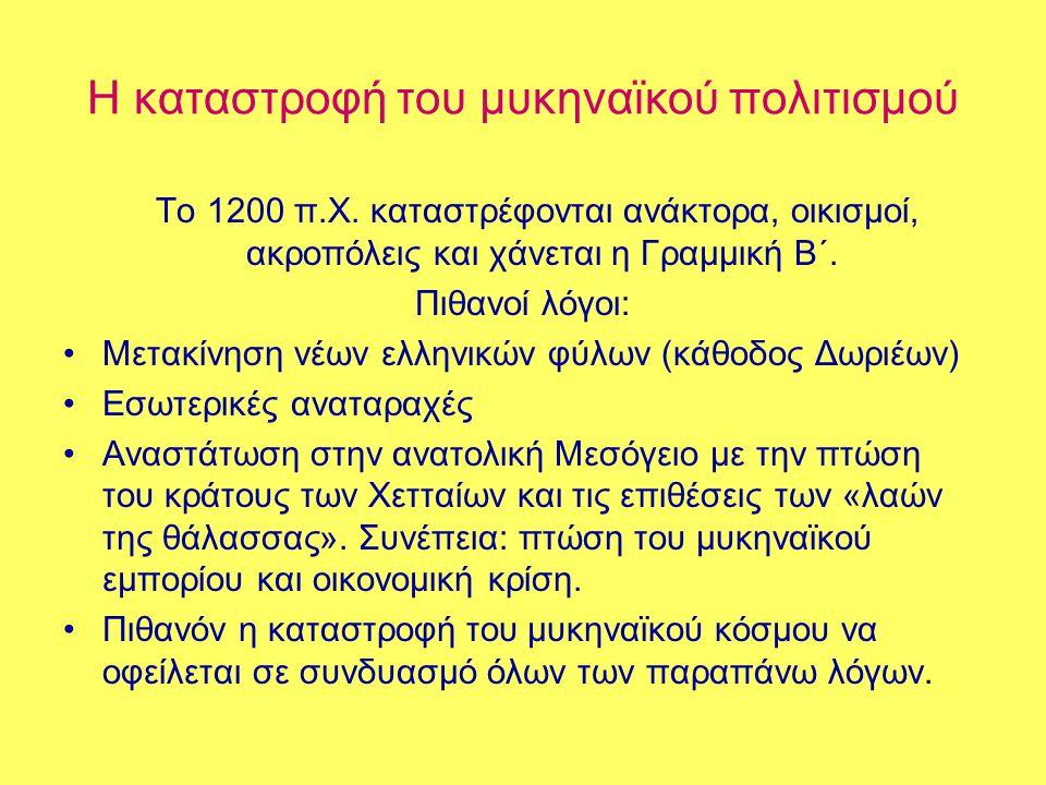 Η καταστροφή του μυκηναϊκού πολιτισμού Το 1200 π.Χ. καταστρέφονται ανάκτορα, οικισμοί, ακροπόλεις και χάνεται η Γραμμική Β΄. Πιθανοί λόγοι: •Μετακίνησ