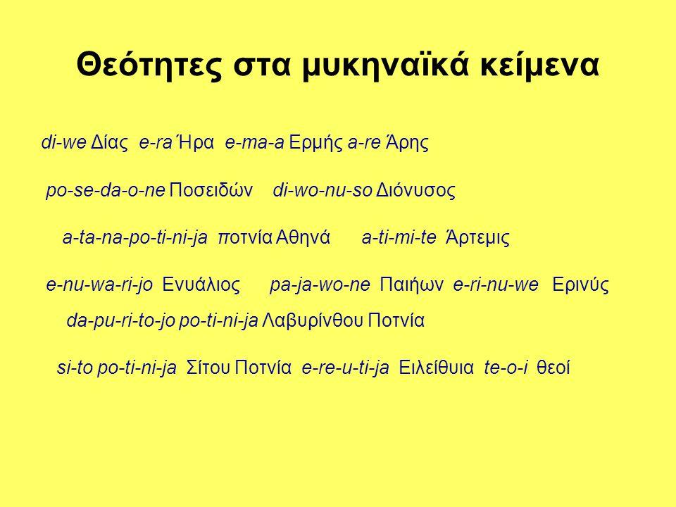 Θεότητες στα μυκηναϊκά κείμενα di-we Δίας e-ra Ήρα e-ma-a Ερμής a-re Άρης po-se-da-o-ne Ποσειδών di-wo-nu-so Διόνυσος a-ta-na-po-ti-ni-ja ποτνία Αθηνά