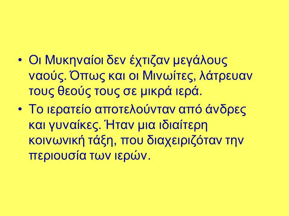 •Οι Μυκηναίοι δεν έχτιζαν μεγάλους ναούς. Όπως και οι Μινωίτες, λάτρευαν τους θεούς τους σε μικρά ιερά. •Το ιερατείο αποτελούνταν από άνδρες και γυναί