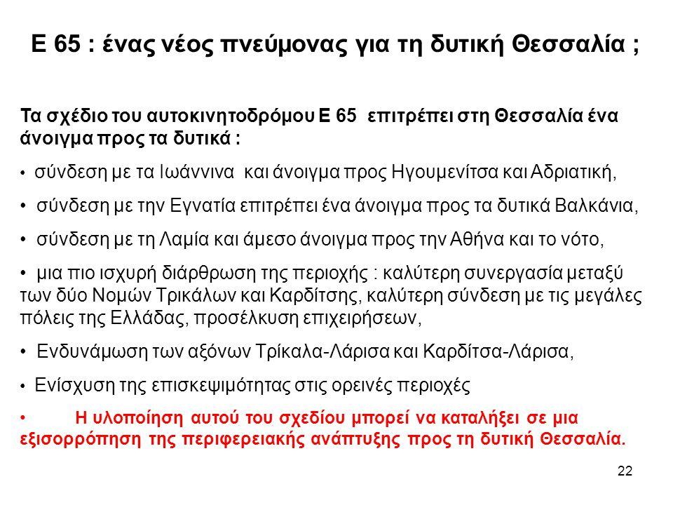 22 Ε 65 : ένας νέος πνεύμονας για τη δυτική Θεσσαλία ; Τα σχέδιο του αυτοκινητοδρόμου Ε 65 επιτρέπει στη Θεσσαλία ένα άνοιγμα προς τα δυτικά : • σύνδεση με τα Ιωάννινα και άνοιγμα προς Ηγουμενίτσα και Αδριατική, • σύνδεση με την Εγνατία επιτρέπει ένα άνοιγμα προς τα δυτικά Βαλκάνια, • σύνδεση με τη Λαμία και άμεσο άνοιγμα προς την Αθήνα και το νότο, • μια πιο ισχυρή διάρθρωση της περιοχής : καλύτερη συνεργασία μεταξύ των δύο Νομών Τρικάλων και Καρδίτσης, καλύτερη σύνδεση με τις μεγάλες πόλεις της Ελλάδας, προσέλκυση επιχειρήσεων, • Ενδυνάμωση των αξόνων Τρίκαλα-Λάρισα και Καρδίτσα-Λάρισα, • Ενίσχυση της επισκεψιμότητας στις ορεινές περιοχές • Η υλοποίηση αυτού του σχεδίου μπορεί να καταλήξει σε μια εξισορρόπηση της περιφερειακής ανάπτυξης προς τη δυτική Θεσσαλία.