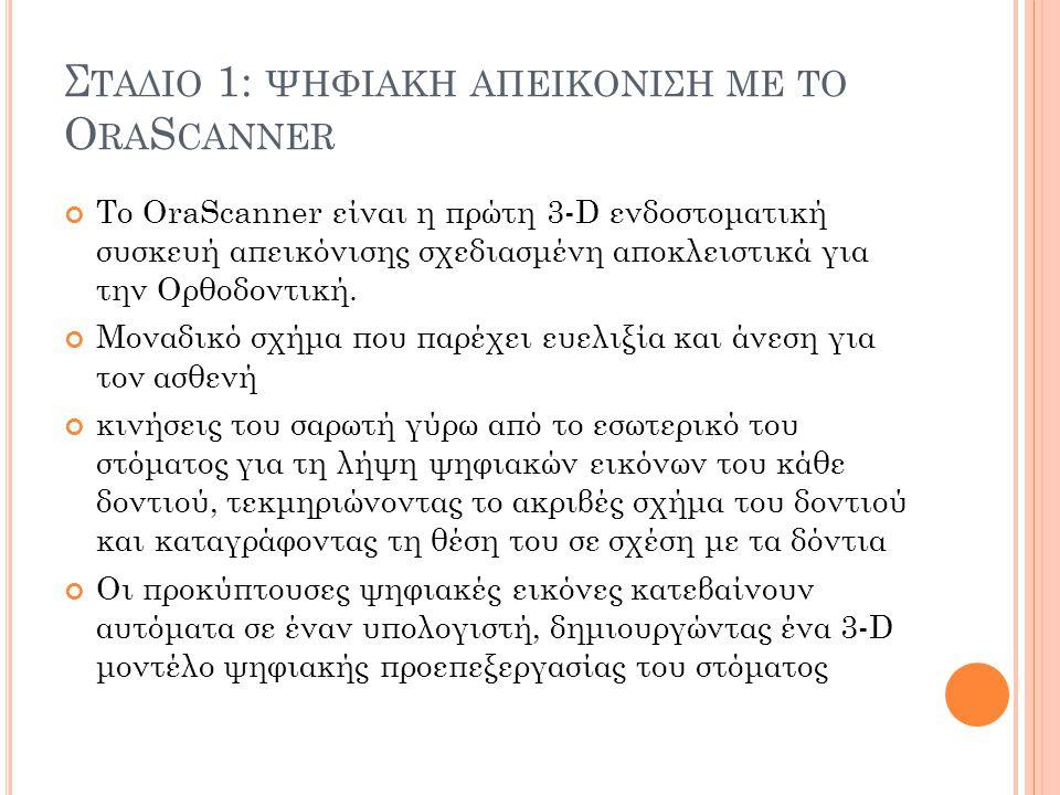 Σ ΤΑΔΙΟ 1: ΨΗΦΙΑΚΗ ΑΠΕΙΚΟΝΙΣΗ ΜΕ ΤΟ O RA S CANNER Το OraScanner είναι η πρώτη 3-D ενδοστοματική συσκευή απεικόνισης σχεδιασμένη αποκλειστικά για την Ορθοδοντική.
