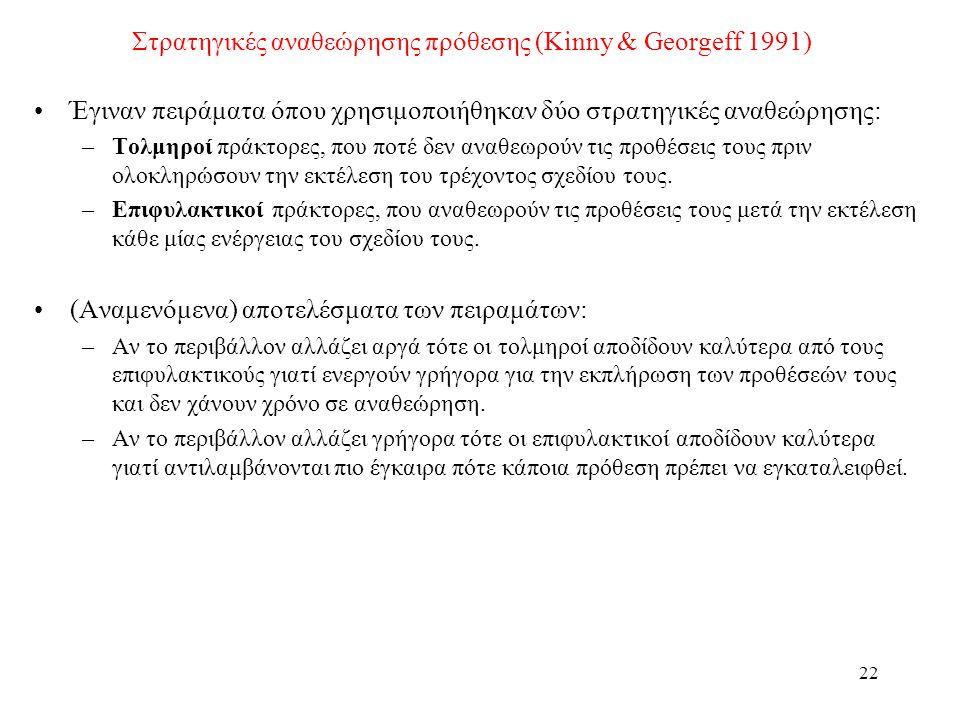 22 Στρατηγικές αναθεώρησης πρόθεσης (Kinny & Georgeff 1991) •Έγιναν πειράματα όπου χρησιμοποιήθηκαν δύο στρατηγικές αναθεώρησης: –Τολμηροί πράκτορες, που ποτέ δεν αναθεωρούν τις προθέσεις τους πριν ολοκληρώσουν την εκτέλεση του τρέχοντος σχεδίου τους.