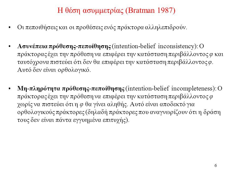 6 Η θέση ασυμμετρίας (Bratman 1987) •Οι πεποιθήσεις και οι προθέσεις ενός πράκτορα αλληλεπιδρούν.