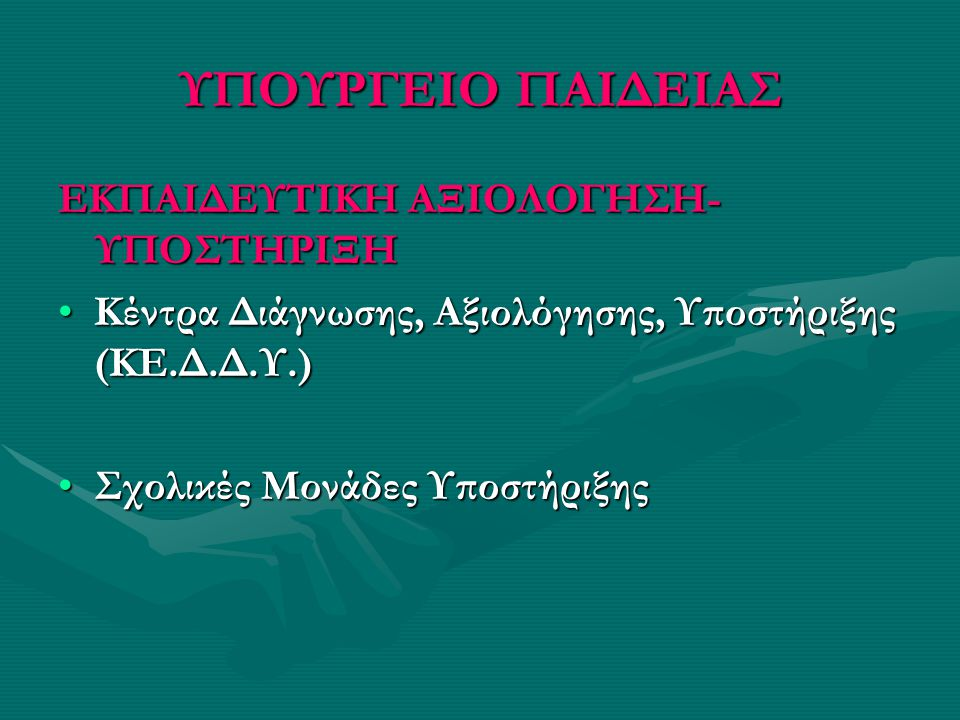 ΥΠΟΥΡΓΕΙΟ ΠΑΙΔΕΙΑΣ ΕΚΠΑΙΔΕΥΤΙΚΗ ΑΞΙΟΛΟΓΗΣΗ- ΥΠΟΣΤΗΡΙΞΗ •Κέντρα Διάγνωσης, Αξιολόγησης, Υποστήριξης (ΚΕ.Δ.Δ.Υ.) •Σχολικές Μονάδες Υποστήριξης
