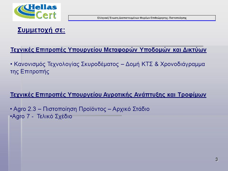 Ελληνική Ένωση Διαπιστευμένων Φορέων Επιθεώρησης- Πιστοποίησης 3 Τεχνικές Επιτροπές Υπουργείου Μεταφορών Υποδομών και Δικτύων • Κανονισμός Τεχνολογίας Σκυροδέματος – Δομή ΚΤΣ & Χρονοδιάγραμμα της Επιτροπής Τεχνικές Επιτροπές Υπουργείου Αγροτικής Ανάπτυξης και Τροφίμων • Agro 2.3 – Πιστοποίηση Προϊόντος – Αρχικό Στάδιο •Agro 7 - Τελικό Σχέδιο Συμμετοχή σε:
